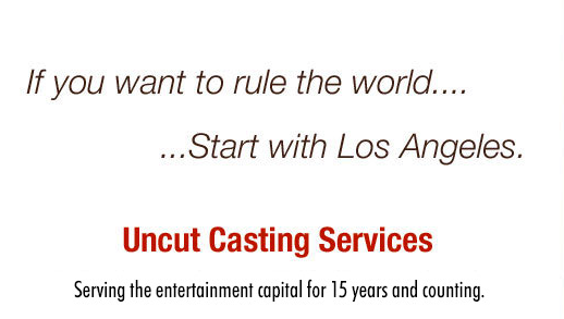 If you want to rule the world...Start with Los Angeles.  Uncut Casting Services Serving the entertainment capital for 15 years and counting.
