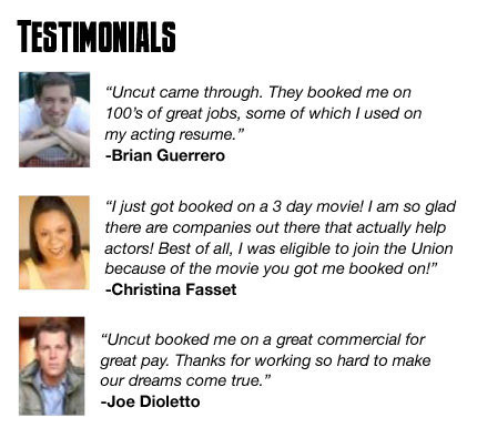 Testimonials: Uncut came through. They booked me on 100's of great jobs, some of which I used on my acting resume - Brian Guerrero.  I just got booked on a 3 day movie!  I'm so glad there are companies out there that actuallyl help actors! Best of all I was eligible to join the Union because of the movie you got me booked on! - Christina Fasset . Uncut booked me on a great commercial for great pay. Thanks for working so hard to make our dreams come true. - Joe Dioletto